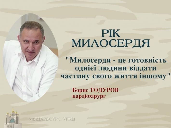 «Милосердя – це готовність однієї людини віддати частину свого життя іншому», – Борис Тодуров, кардіохірург